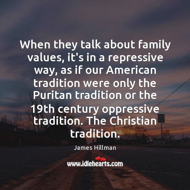 When they talk about family values, it's in a repressive way, as James Hillman Picture Quote