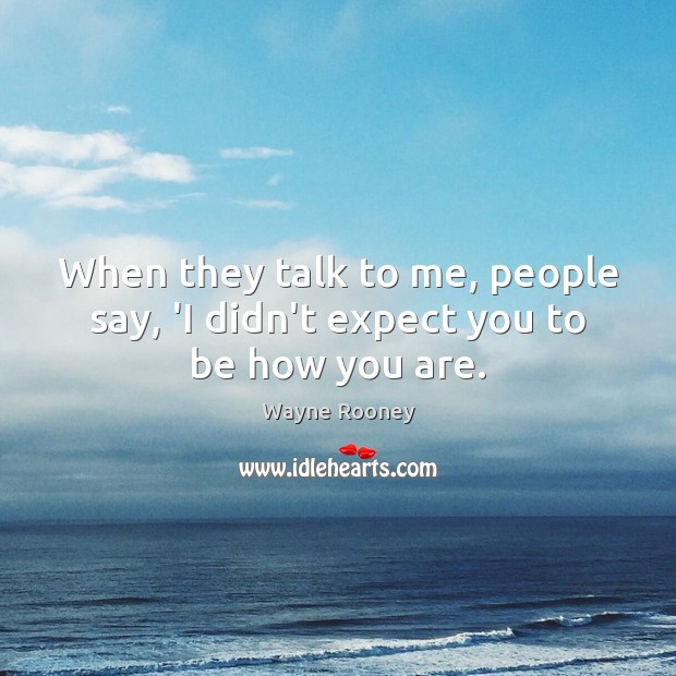When they talk to me, people say, 'I didn't expect you to be how you are. Wayne Rooney Picture Quote