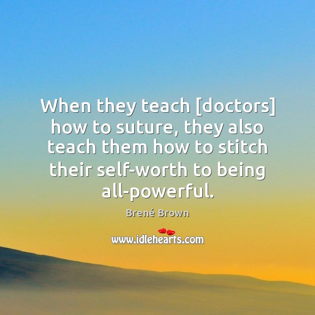When they teach [doctors] how to suture, they also teach them how Brené Brown Picture Quote
