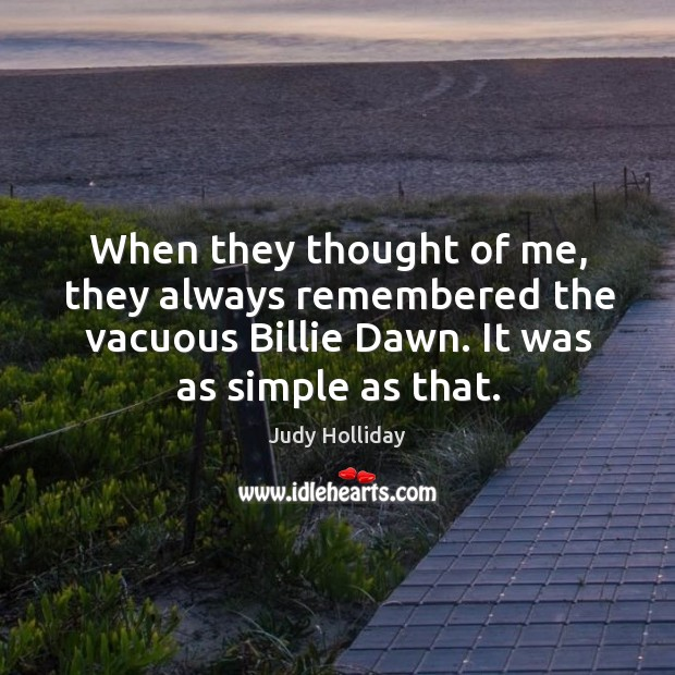 When they thought of me, they always remembered the vacuous billie dawn. It was as simple as that. Judy Holliday Picture Quote