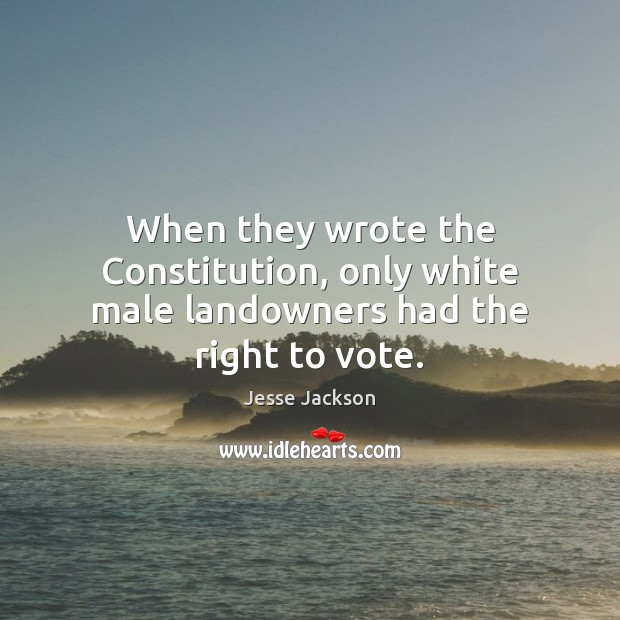 When they wrote the Constitution, only white male landowners had the right to vote. Jesse Jackson Picture Quote