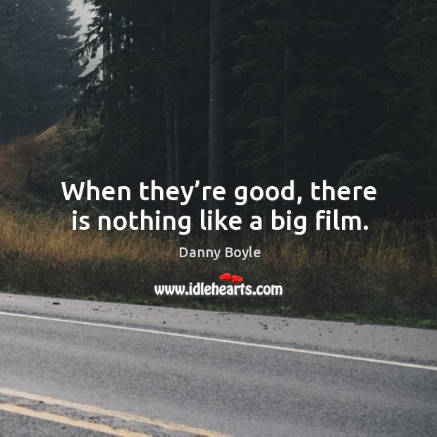 When they're good, there is nothing like a big film. Image