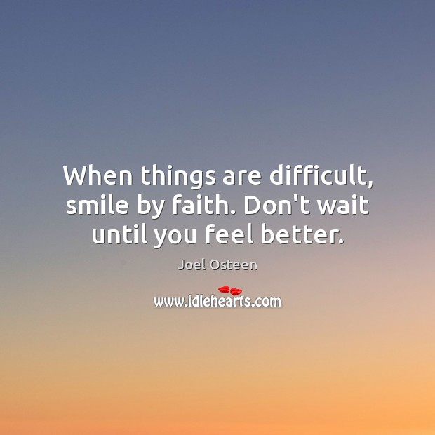 Image, When things are difficult, smile by faith. Don't wait until you feel better.
