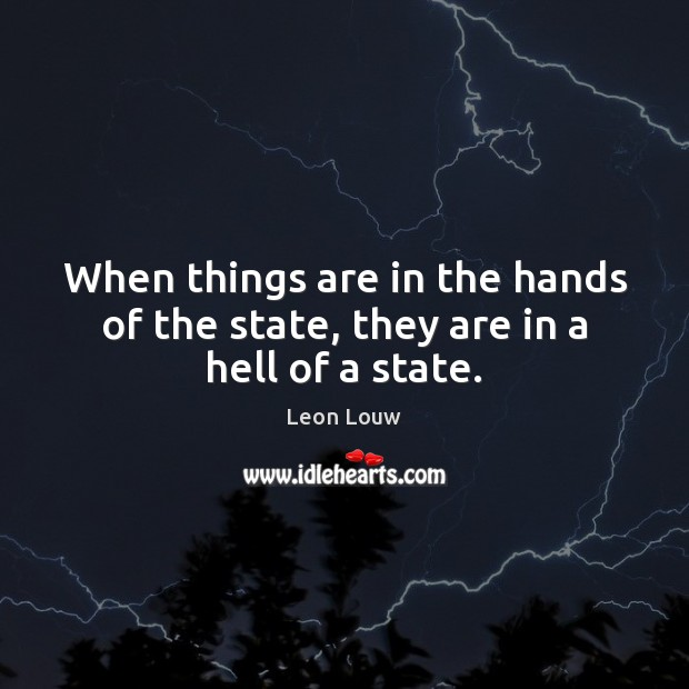 When things are in the hands of the state, they are in a hell of a state. Image