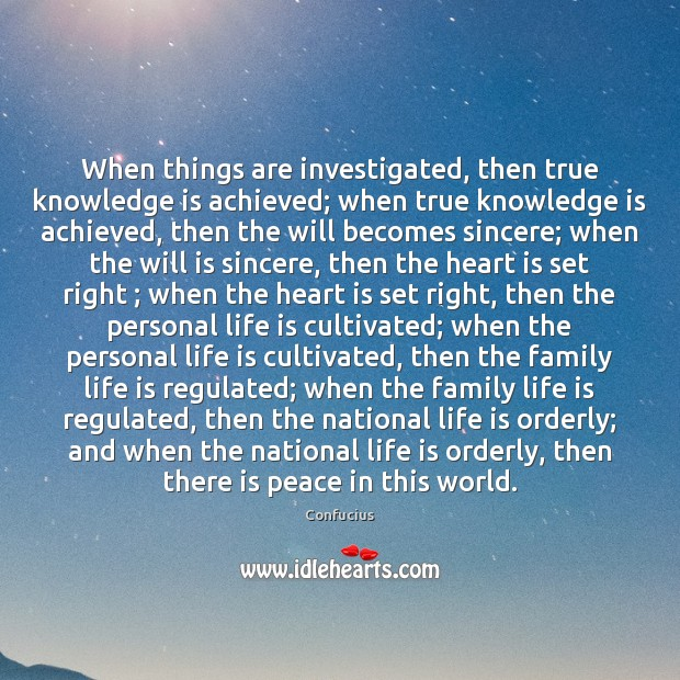 When things are investigated, then true knowledge is achieved; when true knowledge Image