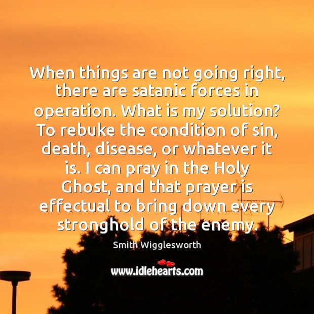 When things are not going right, there are satanic forces in operation. Smith Wigglesworth Picture Quote