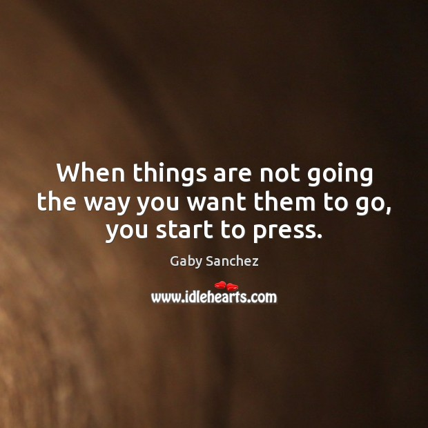 When things are not going the way you want them to go, you start to press. Image
