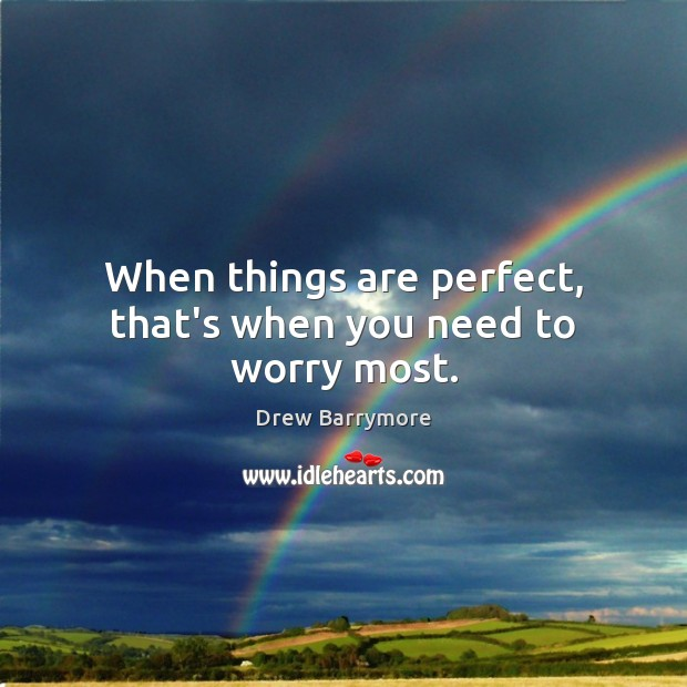 When things are perfect, that's when you need to worry most. Image