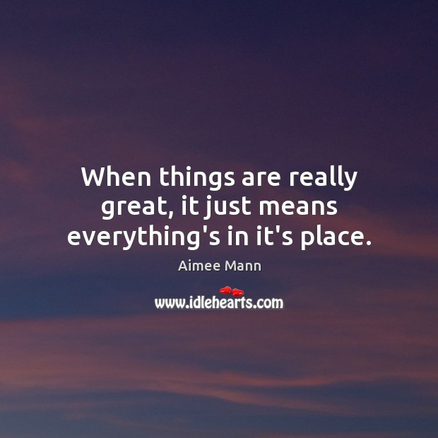 Image, When things are really great, it just means everything's in it's place.