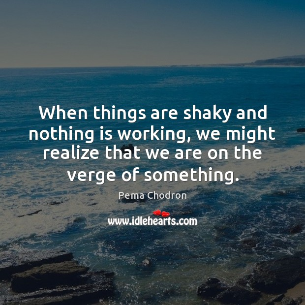 Image, When things are shaky and nothing is working, we might realize that