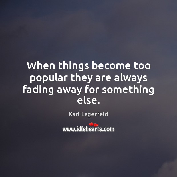 When things become too popular they are always fading away for something else. Karl Lagerfeld Picture Quote