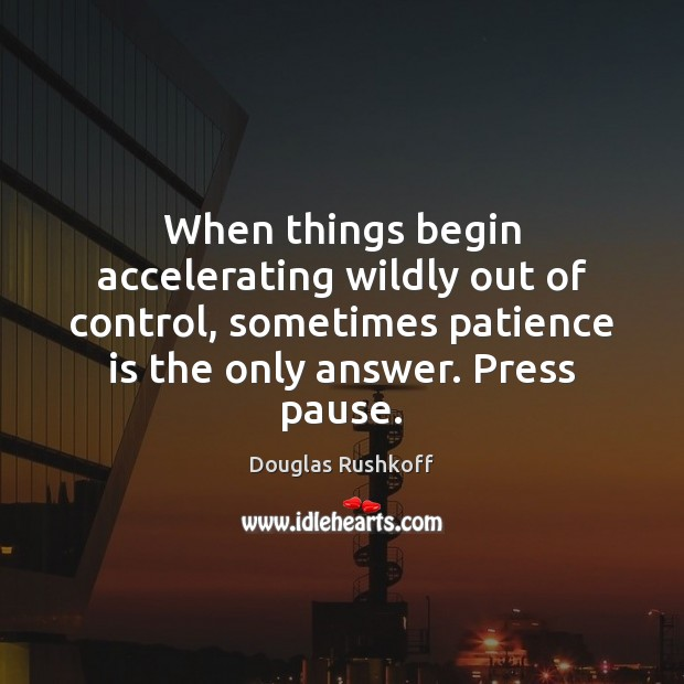 When things begin accelerating wildly out of control, sometimes patience is the Patience Quotes Image
