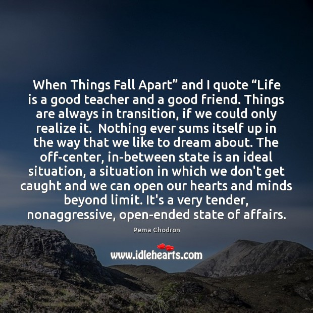 "Image, When Things Fall Apart"" and I quote ""Life is a good teacher"