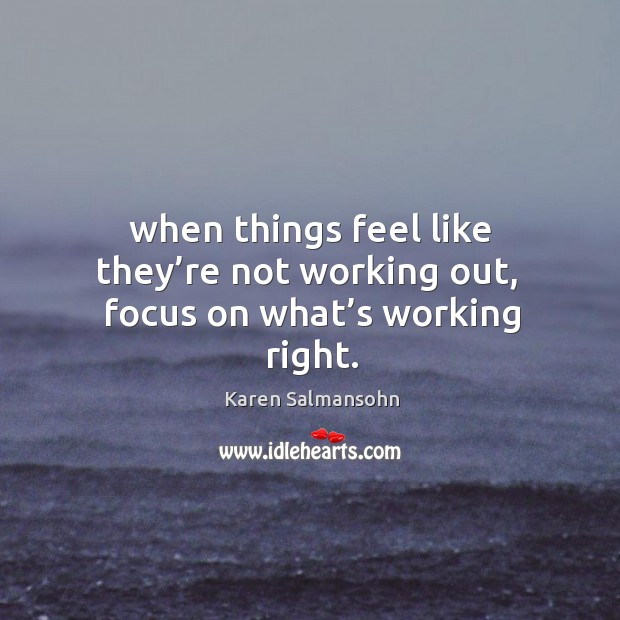 When Things Feel Like Theyre Not Working Out Focus On Whats