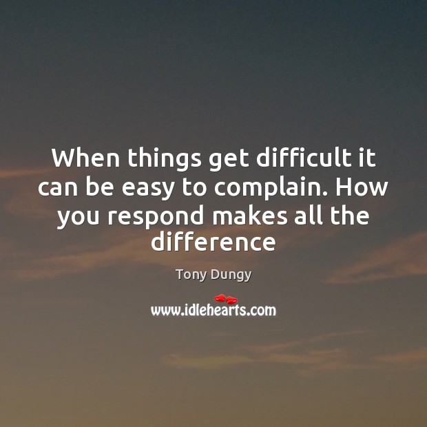 When things get difficult it can be easy to complain. How you Tony Dungy Picture Quote