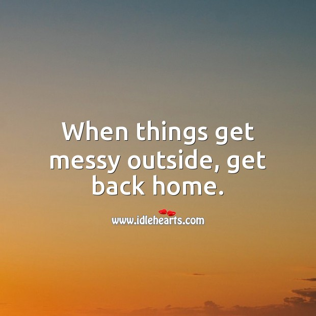 When things get messy outside, get back home. Stay Safe Quotes Image