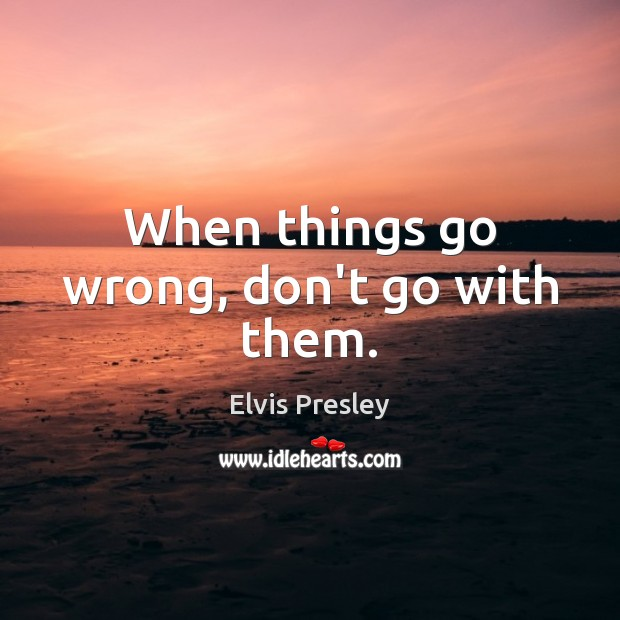 When things go wrong, don't go with them. Image