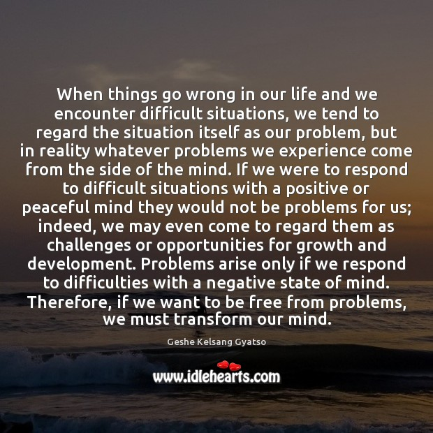 When things go wrong in our life and we encounter difficult situations, Geshe Kelsang Gyatso Picture Quote