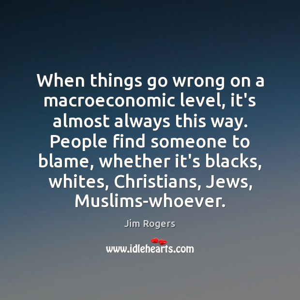 When things go wrong on a macroeconomic level, it's almost always this Jim Rogers Picture Quote