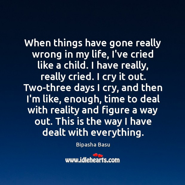 When things have gone really wrong in my life, I've cried like Bipasha Basu Picture Quote