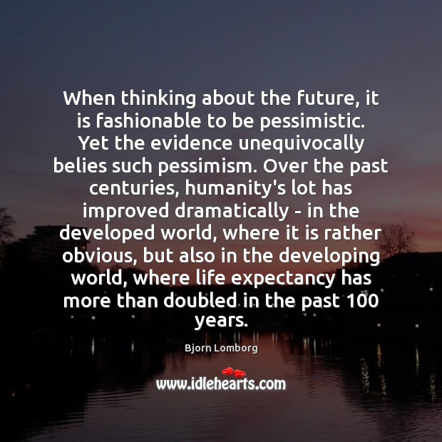 When thinking about the future, it is fashionable to be pessimistic. Yet Humanity Quotes Image