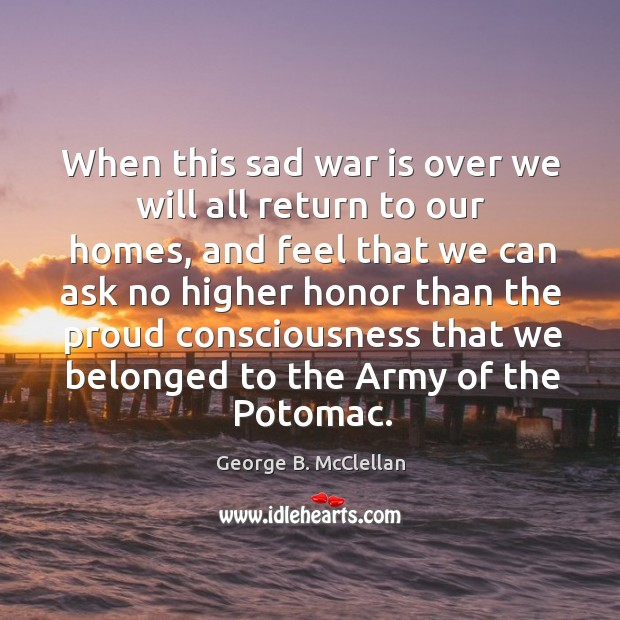 When this sad war is over we will all return to our homes, and feel that we can ask no higher George B. McClellan Picture Quote