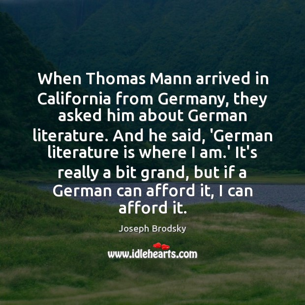 When Thomas Mann arrived in California from Germany, they asked him about Joseph Brodsky Picture Quote