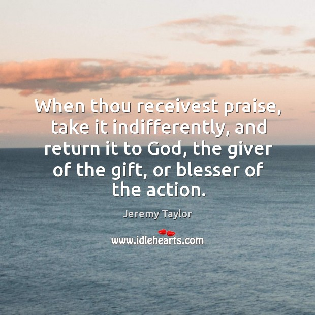 When thou receivest praise, take it indifferently, and return it to God, Jeremy Taylor Picture Quote