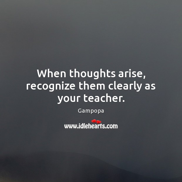 When thoughts arise, recognize them clearly as your teacher. Image
