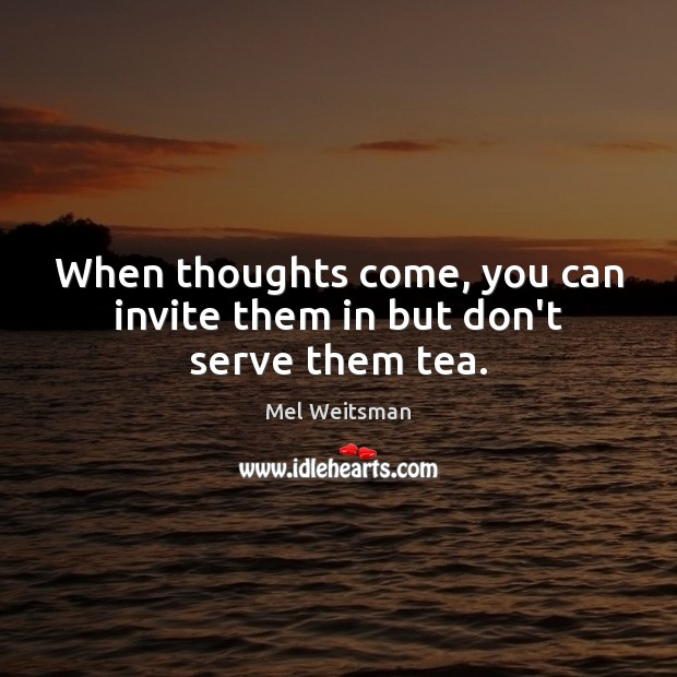 When thoughts come, you can invite them in but don't serve them tea. Serve Quotes Image