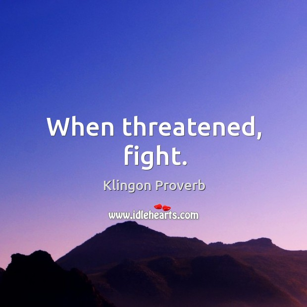 When threatened, fight. Klingon Proverbs Image