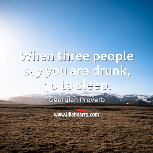 When three people say you are drunk, go to sleep. Georgian Proverbs Image