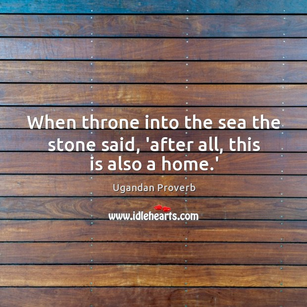 When throne into the sea the stone said, 'after all, this is also a home.' Ugandan Proverbs Image