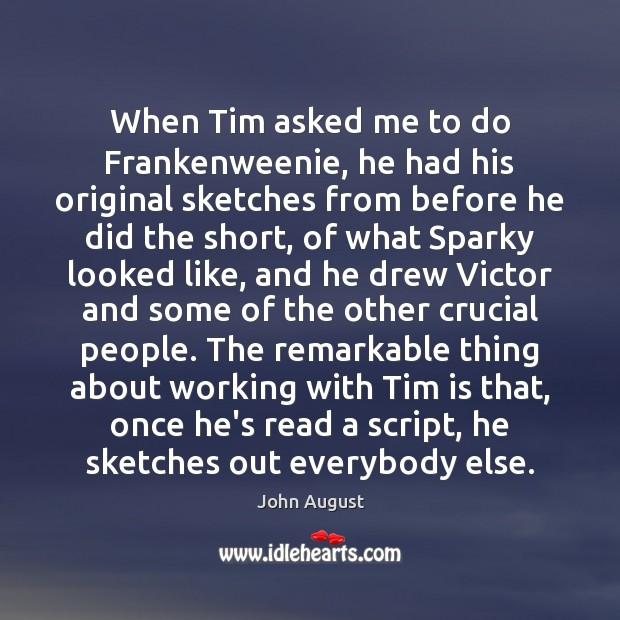 When Tim asked me to do Frankenweenie, he had his original sketches John August Picture Quote