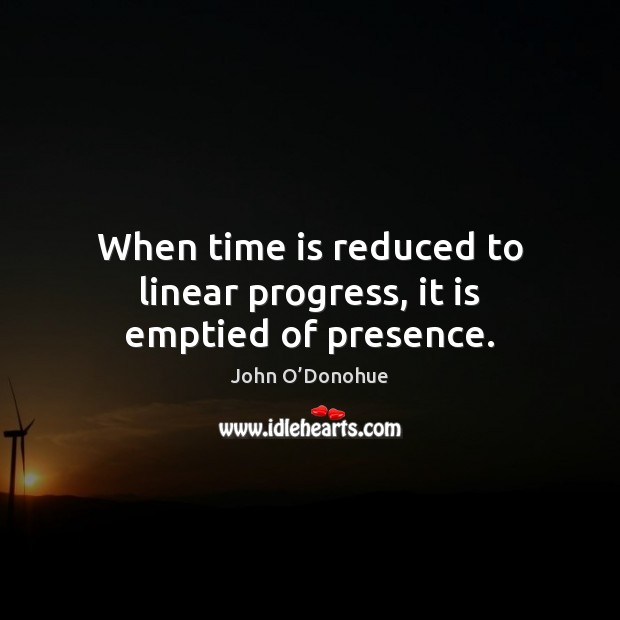 When time is reduced to linear progress, it is emptied of presence. John O'Donohue Picture Quote