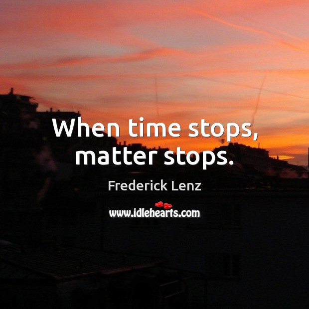 When time stops, matter stops. Frederick Lenz Picture Quote