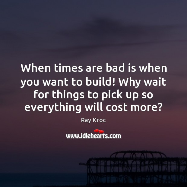 When times are bad is when you want to build! Why wait Ray Kroc Picture Quote