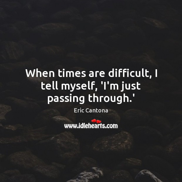 When times are difficult, I tell myself, 'I'm just passing through.' Eric Cantona Picture Quote