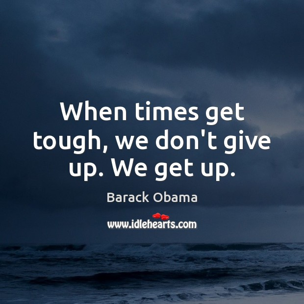 When times get tough, we don't give up. We get up. Don't Give Up Quotes Image