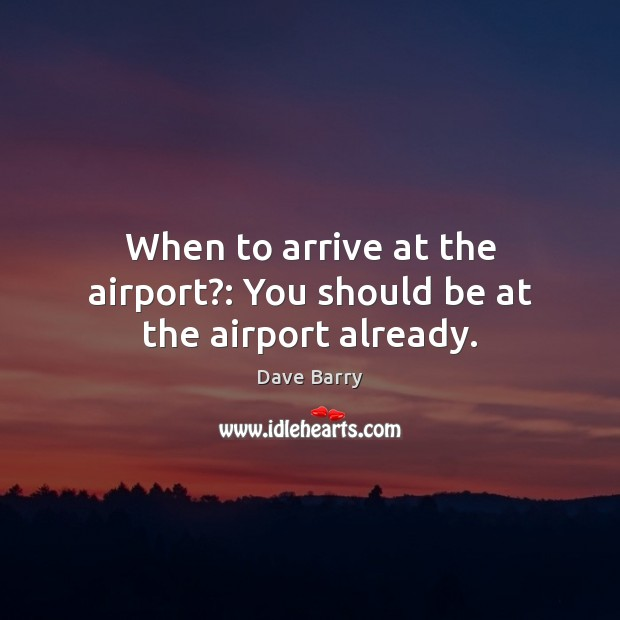 When to arrive at the airport?: You should be at the airport already. Dave Barry Picture Quote