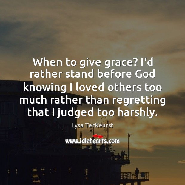 When to give grace? I'd rather stand before God knowing I loved Lysa TerKeurst Picture Quote