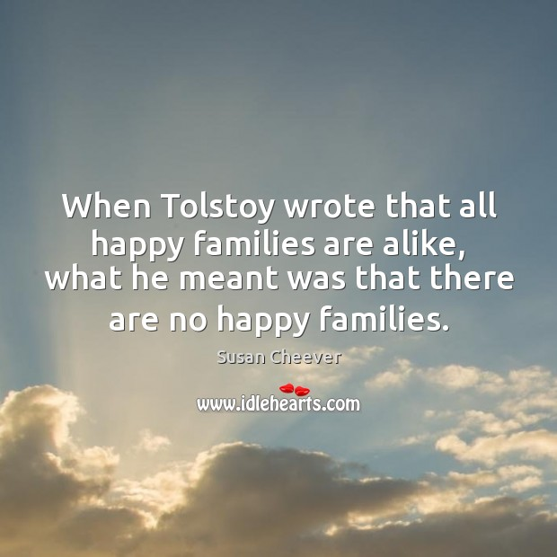When Tolstoy wrote that all happy families are alike, what he meant Susan Cheever Picture Quote