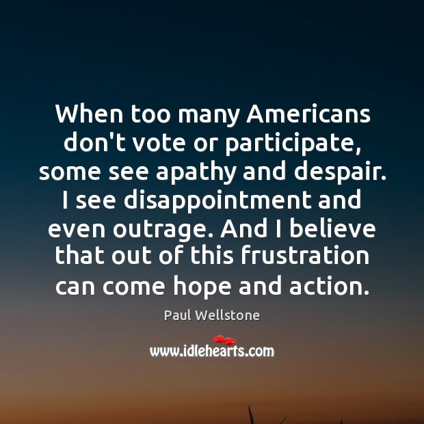 When too many Americans don't vote or participate, some see apathy and Paul Wellstone Picture Quote