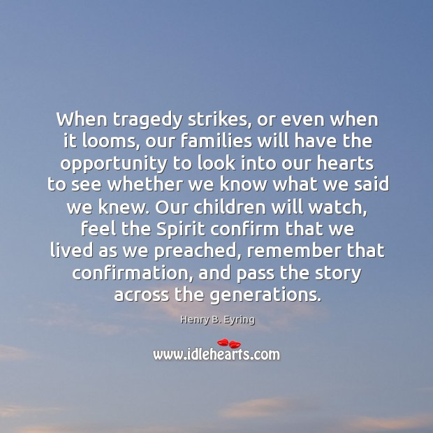 Image, When tragedy strikes, or even when it looms, our families will have