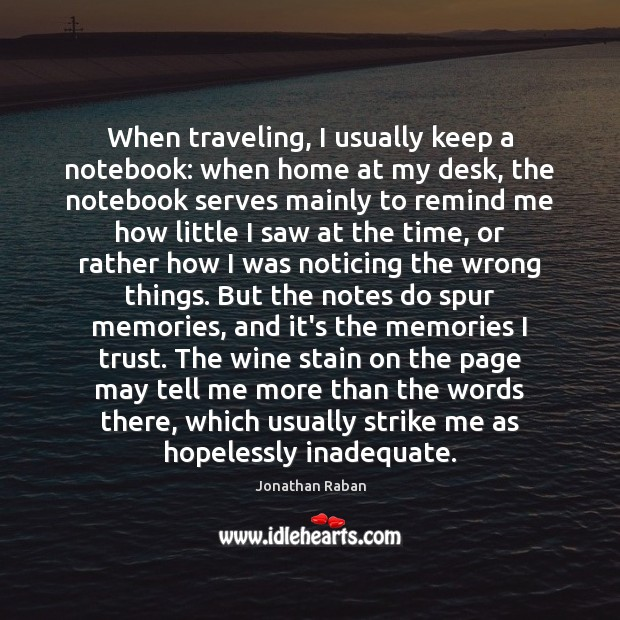 When traveling, I usually keep a notebook: when home at my desk, Jonathan Raban Picture Quote