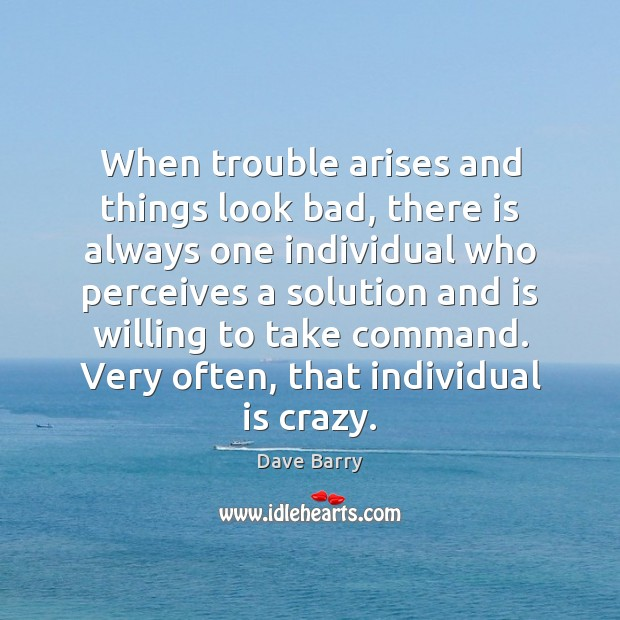 When Trouble Arises And Things Look Bad, There Is Always