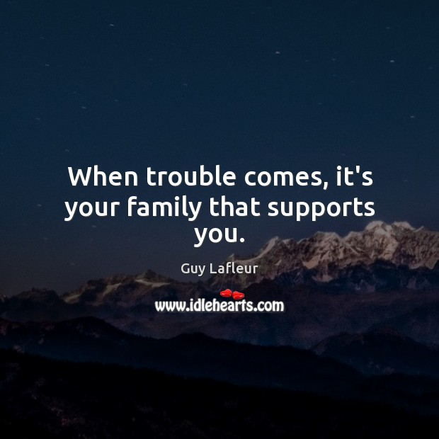 When trouble comes, it's your family that supports you. Image