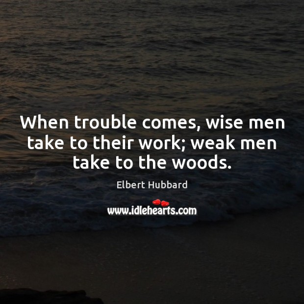 Image, When trouble comes, wise men take to their work; weak men take to the woods.