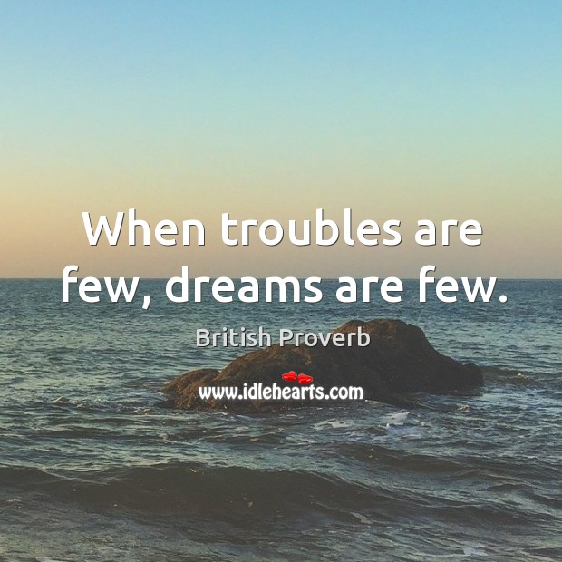 When troubles are few, dreams are few. British Proverbs Image