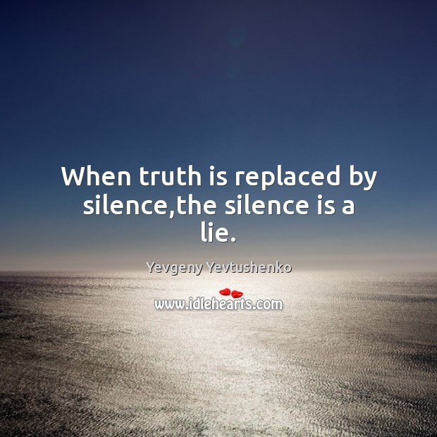 When truth is replaced by silence,the silence is a lie. Image